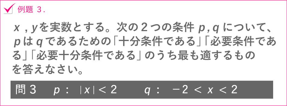 例題 3.x , yを実数とする。次の2つの条件p,qについて、pはqであるための「十分条件である」「必要条件である」「必要十分条件である」のうち最も適するものを答えなさい。問3p:|x|<2 q:-2 <x<2